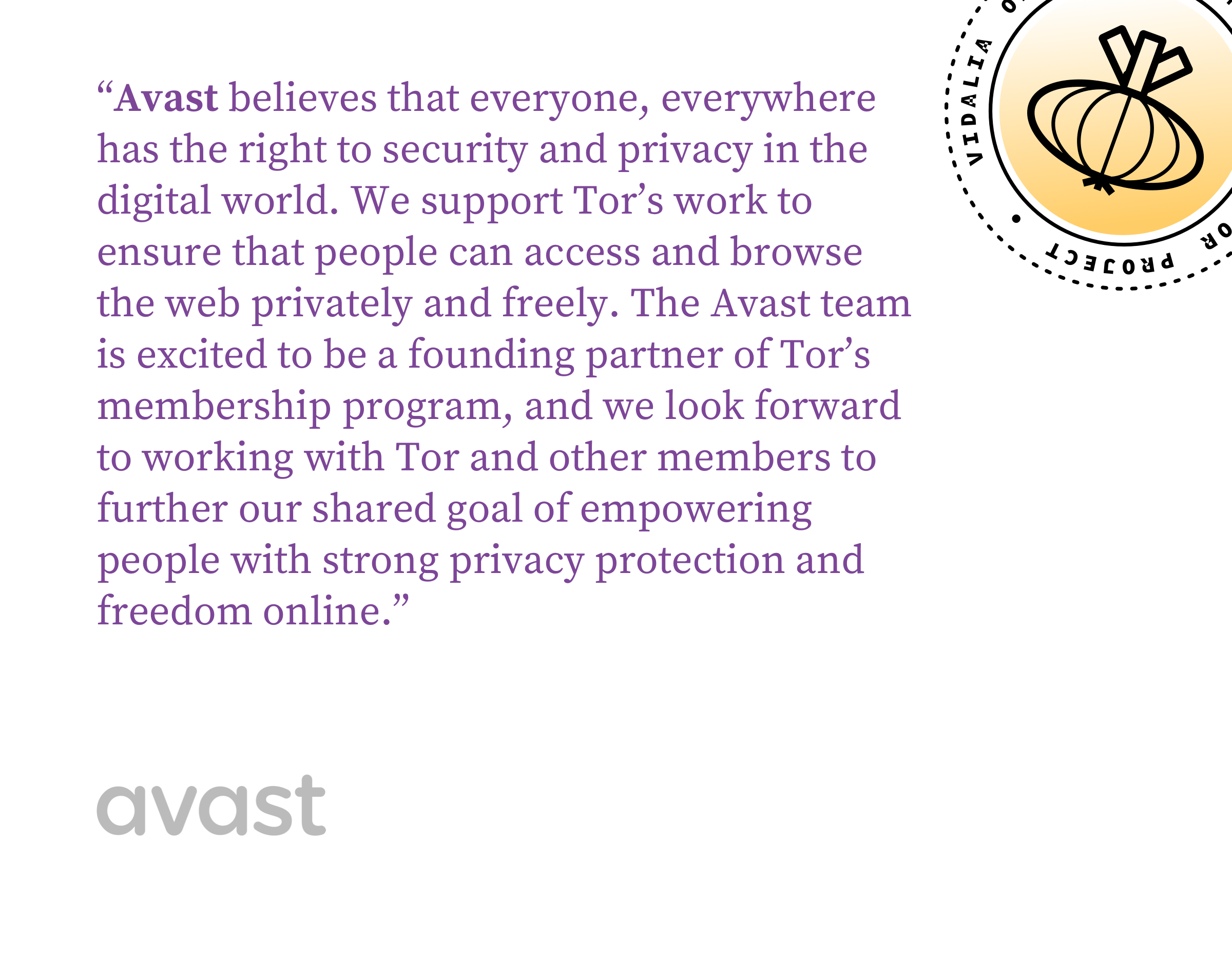 Avast believes that everyone, everywhere has the right to security and privacy in the digital world. We support Tor's work to ensure that people can access and browse the web privately and freely. The Avast team is excited to be a founding partner of Tor's membership program, and we look forward to working with Tor and other members to further our shared goal of empowering people with strong privacy protection and freedom online.