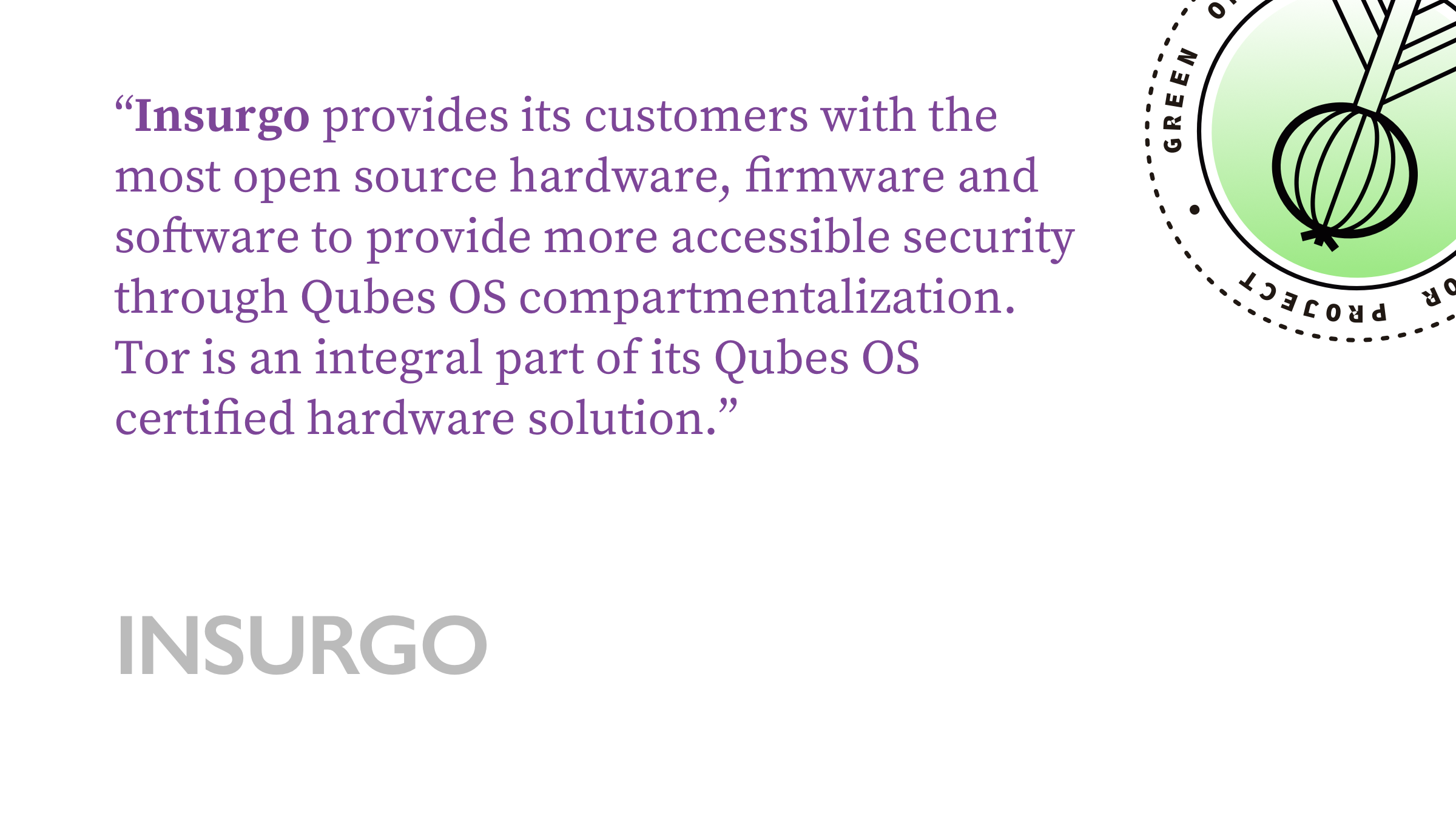 Insurgo provides its customers with the most open source hardware, firmware and software to provide more accessible security through Qubes OS compartmentalization. Tor is an integral part of its Qubes OS certified hardware solution.