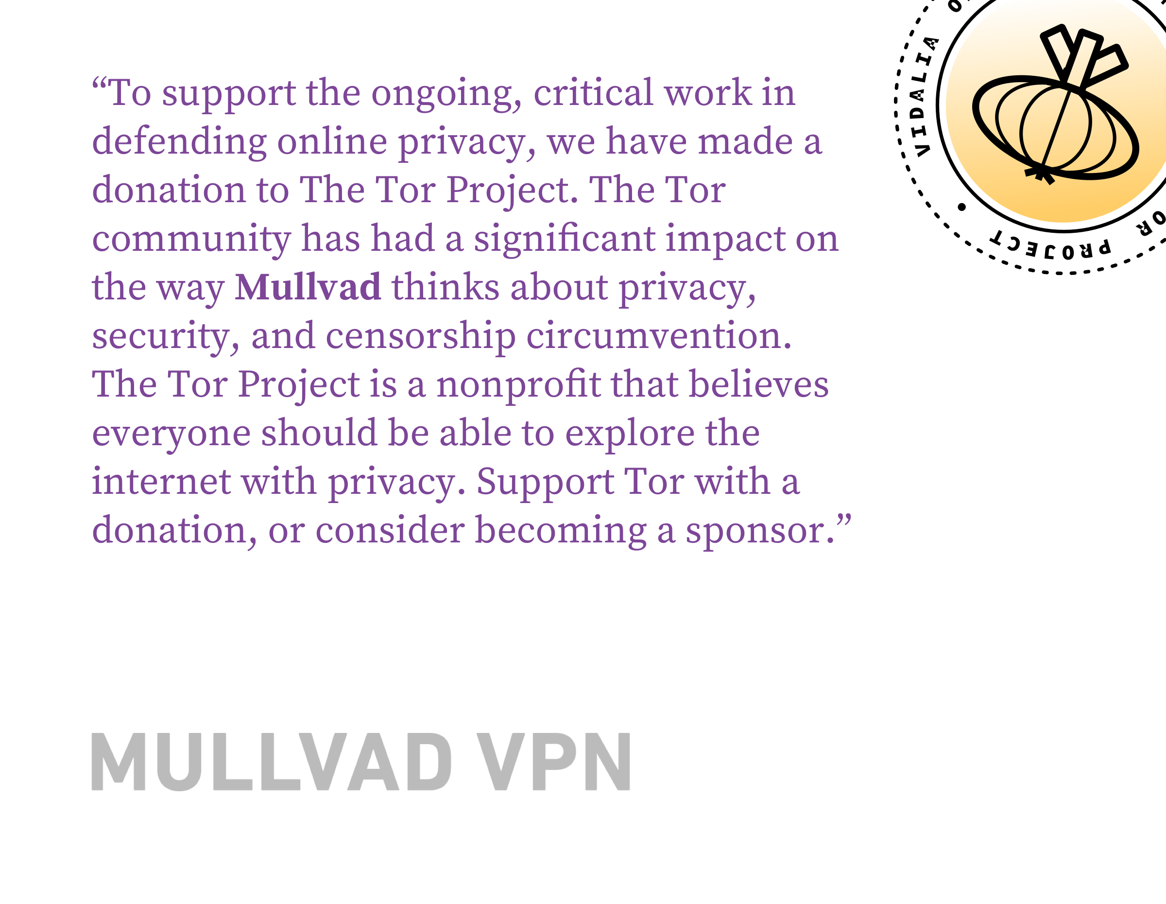 To support the ongoing, critical work in defending online privacy, we have made a donation to The Tor Project. The Tor community has had a significant impact on the way Mullvad thinks about privacy, security, and censorship circumvention. The Tor Project is a nonprofit that believes everyone should be able to explore the internet with privacy. Support Tor with a donation, or consider becoming a sponsor.